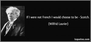 If I were not French I would choose to be - Scotch. - Wilfrid Laurier