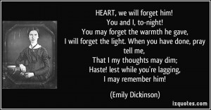 HEART, we will forget him! You and I, to-night! You may forget the ...