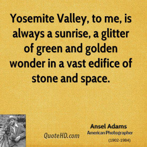 Yosemite Valley, to me, is always a sunrise, a glitter of green and ...