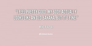 feel pretty good. My body actually looks like an old banana, but it ...
