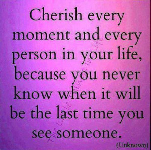 ... Your Life, Because You Never Know What It Will Be The Last Time You