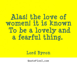 Quote about love - Alas! the love of women! it is known to be a lovely ...
