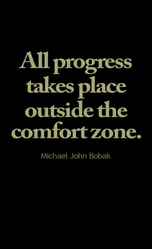 All progress takes place outside the comfort zone. -Michael John Bobak