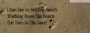 ... See Us Holding HandsWalking Down the Beach, Our Toes in the Sand