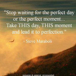 Stop waiting for the perfect day or the perfect moment... Take THIS ...