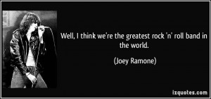 ... we're the greatest rock 'n' roll band in the world. - Joey Ramone