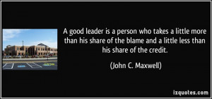 ... and a little less than his share of the credit. - John C. Maxwell