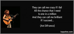 They can call me crazy if I fail All the chance that I need Is one in ...