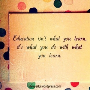 Education isn't what you learn, it's what you do with what you ...