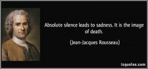 Absolute silence leads to sadness. It is the image of death. - Jean ...