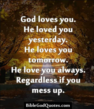 God loves you, He loved you yesterday. He loves you tomorrow. He loves ...