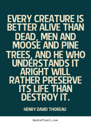 Every creature is better alive than dead, men and moose and pine trees ...