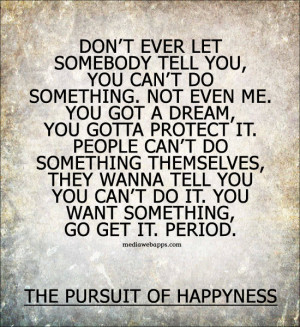 ... go get it. Period. ~The Pursuit of Happyness Source: http://www