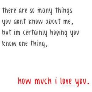 ... Certainly Hoping You Know One Thing, How Much I Love You ~ Love Quote