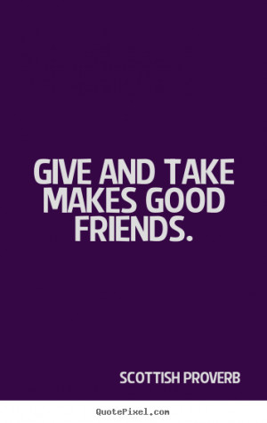 ... picture quotes - Give and take makes good friends. - Friendship quote