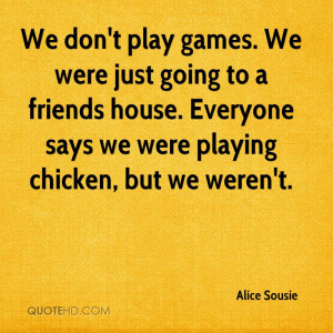 We don't play games. We were just going to a friends house. Everyone ...