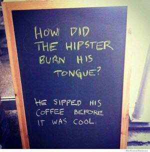 How did the hipster burn his tongue? He sipped his coffee before it ...