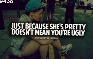 Just because she's pretty doesn't mean you're ugly.