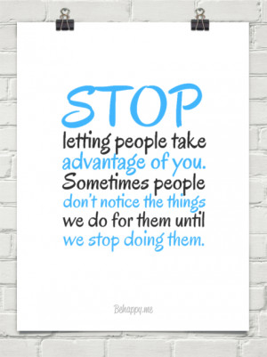 Stop letting people take advantage of you. sometimes people don't ...