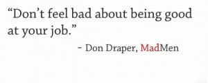 Dont feel bad about being good at your job quote