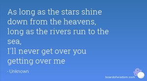 ... as the rivers run to the sea, I'll never get over you getting over me