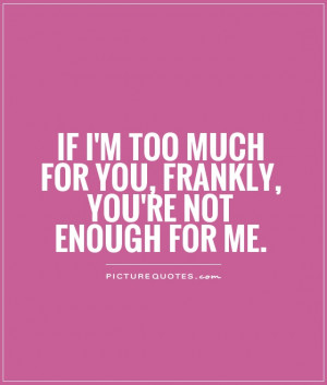 If I'm too much for you, frankly, you're not enough for me.
