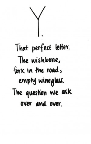 The perfect letter. The wishbone, fork in the road, empty wineglass ...