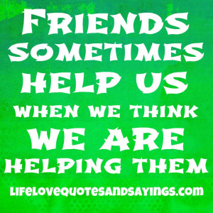 Friends sometimes help us when we think we're helping them ~♥~