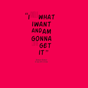 Quotes Picture: i know what i want and am gonna come get it