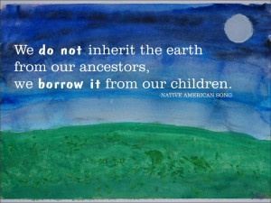 ... earth from our ancestors, we borrow it from our children. Native