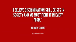 believe discrimination still exists in society and we must fight it ...