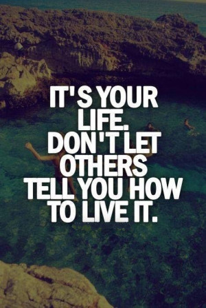 QUOTES BOUQUET: Its Your Life. Don't Let Others Tell You How To Live ...