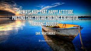 Always keep that happy attitude. Pretend that you are holding a ...
