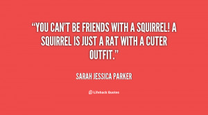 quote-Sarah-Jessica-Parker-you-cant-be-friends-with-a-squirrel-97404 ...