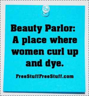 Beauty Parlor: A place where women curl up and dye. :)