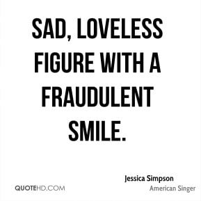 Jessica Simpson - sad, loveless figure with a fraudulent smile.