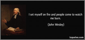 set myself on fire and people come to watch me burn. - John Wesley