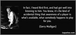 In fact, I heard Bird first, and had got well into listening to him ...