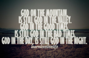 God On The Mountain Is Still God In The Valley ~ Faith Quote