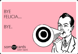 Go Back > Gallery For > Bye Felicia Ecards