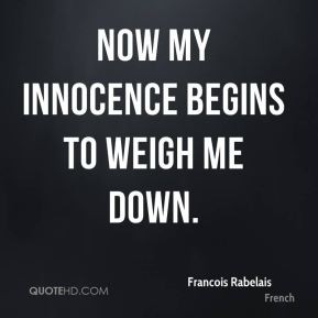 Francois Rabelais - Now my innocence begins to weigh me down.