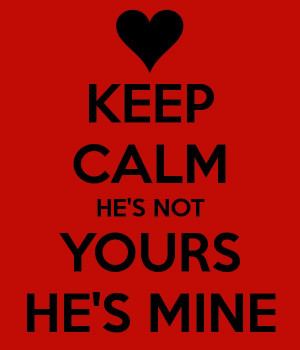 KEEP CALM HE'S NOT YOURS HE'S MINE