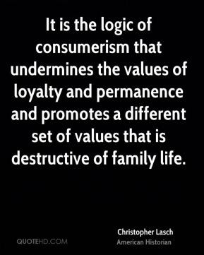 Christopher Lasch - It is the logic of consumerism that undermines the ...