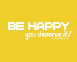 Home » Picture Quotes » Happy » Be happy! You deserve it.