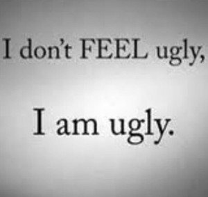 don't feel ugly. I am ugly