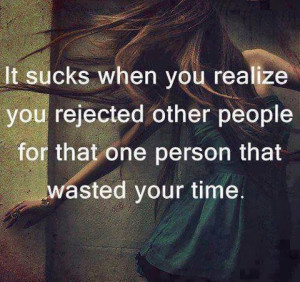 ... you rejected other people for that one person that wasted your time