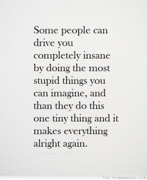 people can drive you completely insane by doing the most stupid things ...
