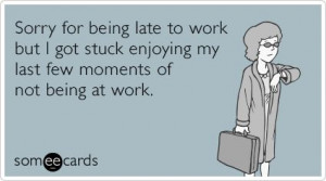 my last few moments of not being at work.: Funny Ecards Being Late ...