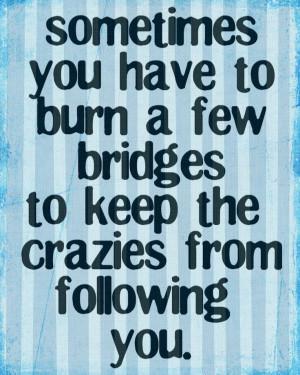 ... , Inspiration, Quotes, Crazy, Funny, Truths, True, Burning Bridges