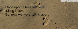 ... upon a time we were falling in love....But now we were falling apart